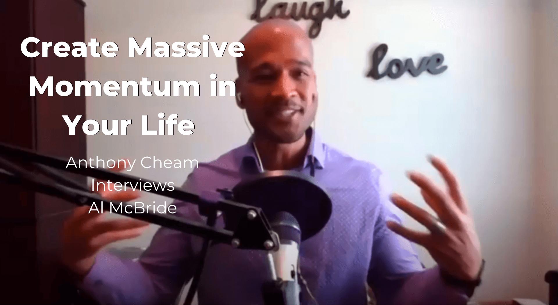 Create Massive Momentum in Your Life: Anthony Cheam Interviews Al McBride