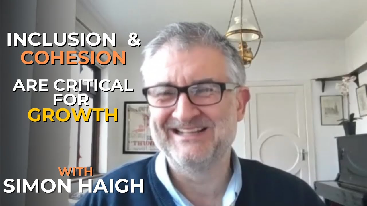Inclusion and Cohesion Are Critical for Growth with Simon Haigh #046